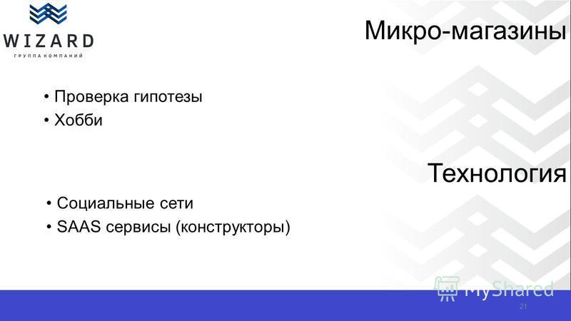 Микро-магазины Проверка гипотезы Хобби 21 Технология Социальные сети SAAS сервисы (конструкторы)
