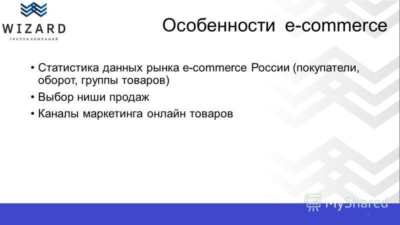 Особенности e-commerce Статистика данных рынка e-commerce России (покупатели, оборот, группы товаров) Выбор ниши продаж Каналы маркетинга онлайн товаров 3