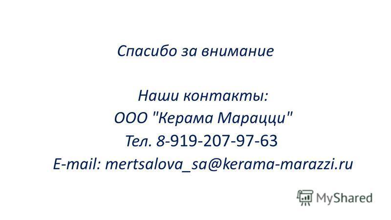 Спасибо за внимание Наши контакты: ООО Керама Марацци Тел. 8- 919-207-97-63 E-mail: mertsalova_sa@kerama-marazzi.ru