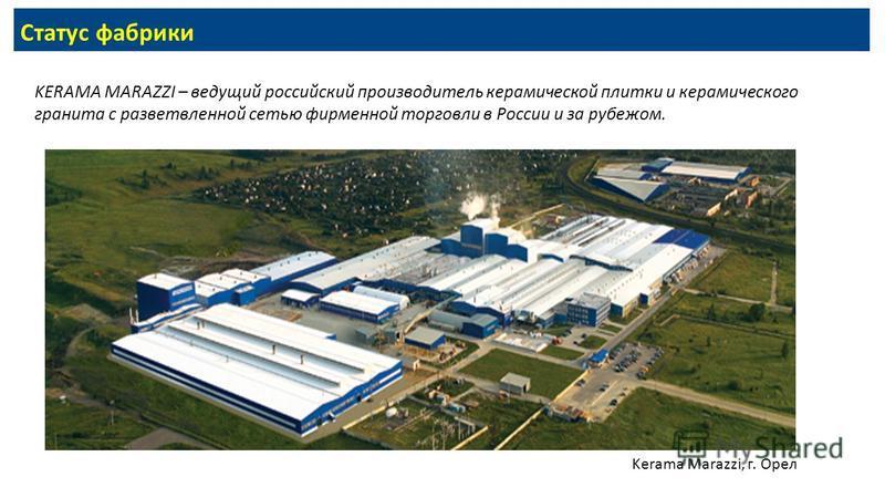 Статус фабрики KERAMA MARAZZI – ведущий российский производитель керамической плитки и керамического гранита с разветвленной сетью фирменной торговли в России и за рубежом. Kerama Marazzi, г. Орел
