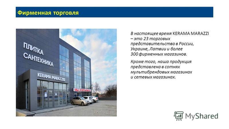 В настоящее время KERAMA MARAZZI – это 23 торговых представительства в России, Украине, Латвии и более 300 фирменных магазинов. Кроме того, наша продукция представлена в сотнях мультибрендовых магазинах и сетевых магазинах. Фирменная торговля