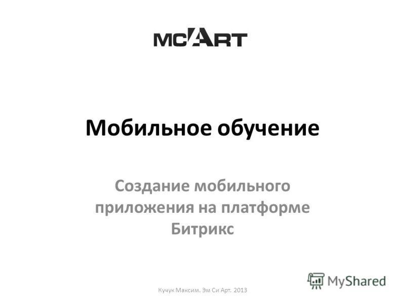 Мобильное обучение Cоздание мобильного приложения на платформе Битрикс Кучук Максим. Эм Си Арт. 2013