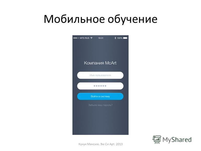 Мобильное обучение Кучук Максим. Эм Си Арт. 2013