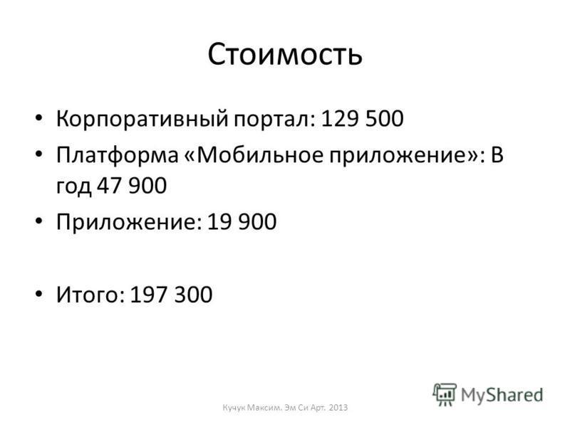 Стоимость Корпоративный портал: 129 500 Платформа «Мобильное приложение»: В год 47 900 Приложение: 19 900 Итого: 197 300 Кучук Максим. Эм Си Арт. 2013