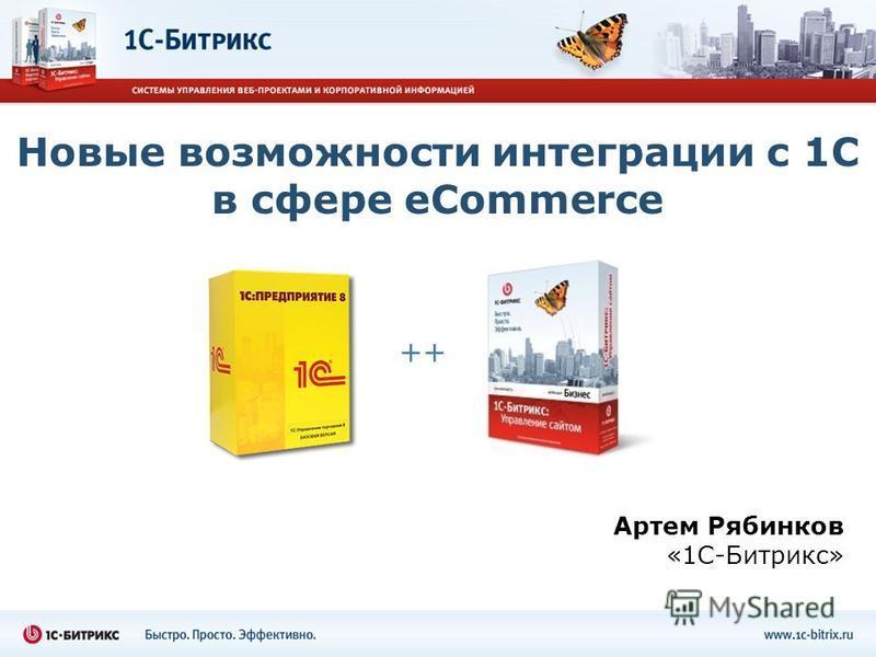 Новые возможности интеграции с 1С в сфере eCommerce Артем Рябинков «1С-Битрикс» ++