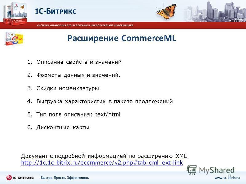 1. Описание свойств и значений 2. Форматы данных и значений. 3. Скидки номенклатуры 4. Выгрузка характеристик в пакете предложений 5. Тип поля описания: text/html 6. Дисконтные карты 15 Документ с подробной информацией по расширению XML: http://1c.1c