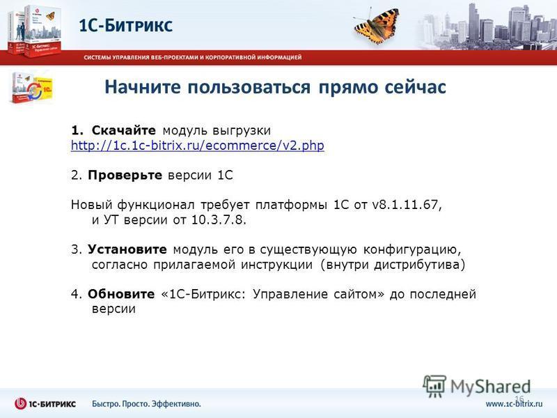 1. Скачайте модуль выгрузки http://1c.1c-bitrix.ru/ecommerce/v2. php 2. Проверьте версии 1С Новый функционал требует платформы 1С от v8.1.11.67, и УТ версии от 10.3.7.8. 3. Установите модуль его в существующую конфигурацию, согласно прилагаемой инстр