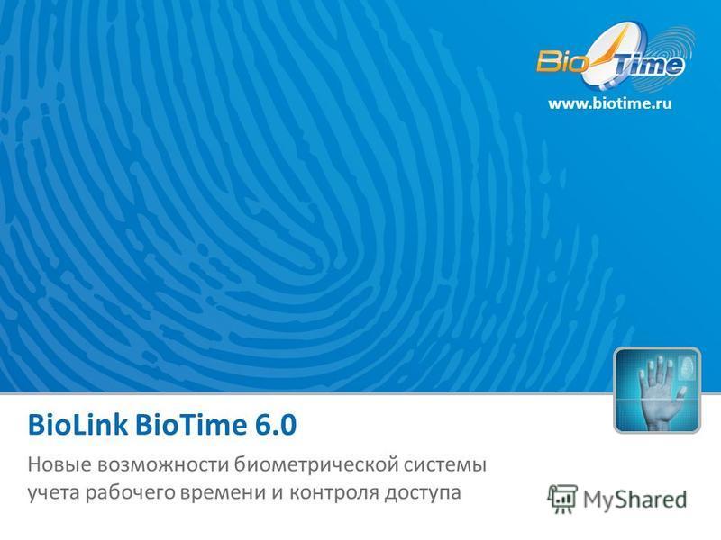www.biotime.ru BioLink BioTime 6.0 Новые возможности биометрической системы учета рабочего времени и контроля доступа