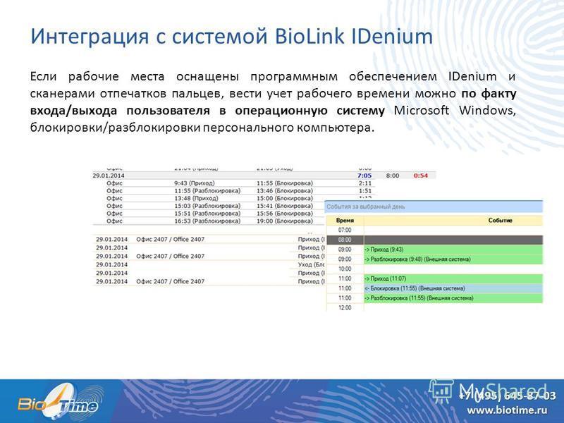 +7 (495) 645-87-03 Интеграция с системой BioLink IDenium Если рабочие места оснащены программным обеспечением IDenium и сканерами отпечатков пальцев, вести учет рабочего времени можно по факту входа/выхода пользователя в операционную систему Microsof