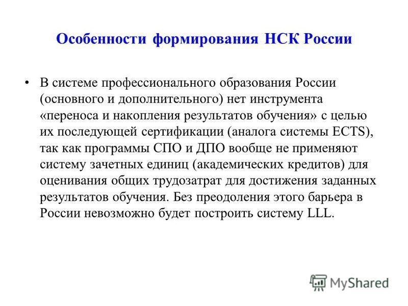 Особенности формирования НСК России В системе профессионального образования России (основного и дополнительного) нет инструмента «переноса и накопления результатов обучения» с целью их последующей сертификации (аналога системы ECTS), так как программ