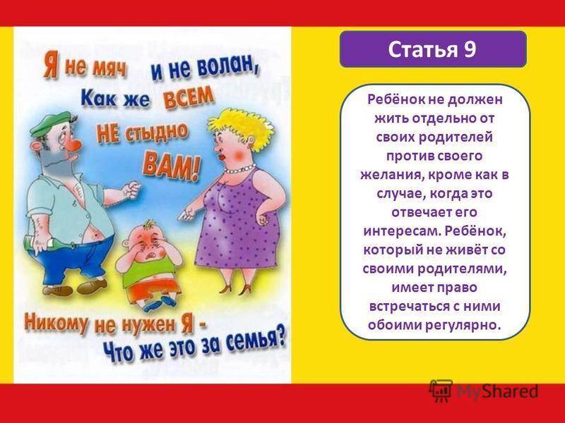 Статья 9 Ребёнок не должен жить отдельно от своих родителей против своего желания, кроме как в случае, когда это отвечает его интересам. Ребёнок, который не живёт со своими родителями, имеет право встречаться с ними обоими регулярно.