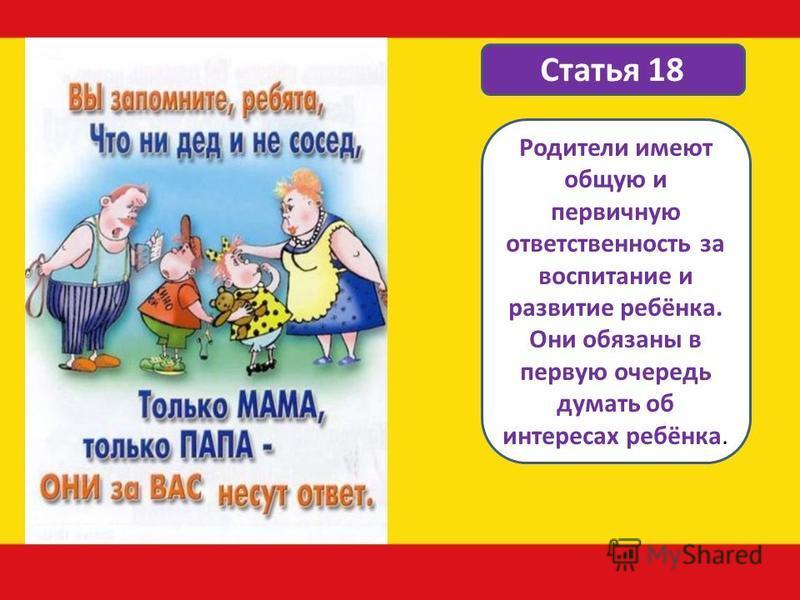 Статья 18 Родители имеют общую и первичную ответственность за воспитание и развитие ребёнка. Они обязаны в первую очередь думать об интересах ребёнка.