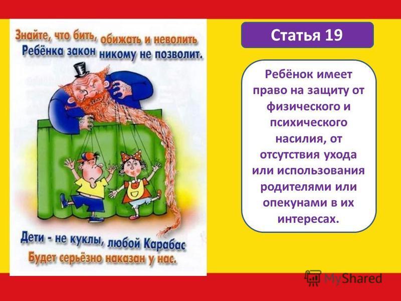 Статья 19 Ребёнок имеет право на защиту от физического и психического насилия, от отсутствия ухода или использования родителями или опекунами в их интересах.