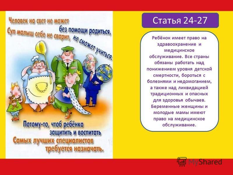 Статья 24-27 Ребёнок имеет право на здравоохранение и медицинское обслуживание. Все страны обязаны работать над понижением уровня детской смертности, бороться с болезнями и недомоганием, а также над ликвидацией традиционных и опасных для здоровья обы
