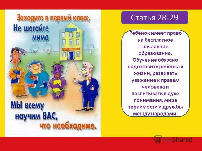Статья 28-29 Ребёнок имеет право на бесплатное начальное образование. Обучение обязано подготовить ребёнка к жизни, развивать уважение к правам человека и воспитывать в духе понимания, мира терпимости и дружбы между народами.