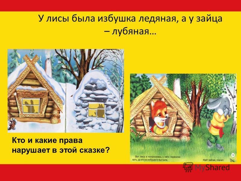 У лисы была избушка ледяная, а у зайца – лубяная… Кто и какие права нарушает в этой сказке?