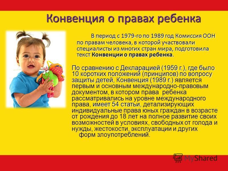 Конвенция о правах ребенка В период с 1979-го по 1989 год Комиссия ООН по правам человека, в которой участвовали специалисты из многих стран мира, подготовила текст Конвенции о правах ребенка. По сравнению с Декларацией (1959 г.), где было 10 коротки