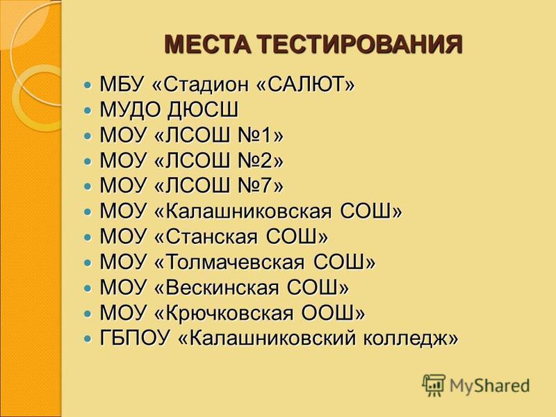 МЕСТА ТЕСТИРОВАНИЯ МБУ «Стадион «САЛЮТ» МБУ «Стадион «САЛЮТ» МУДО ДЮСШ МУДО ДЮСШ МОУ «ЛСОШ 1» МОУ «ЛСОШ 1» МОУ «ЛСОШ 2» МОУ «ЛСОШ 2» МОУ «ЛСОШ 7» МОУ «ЛСОШ 7» МОУ «Калашниковская СОШ» МОУ «Калашниковская СОШ» МОУ «Станская СОШ» МОУ «Станская СОШ» МОУ