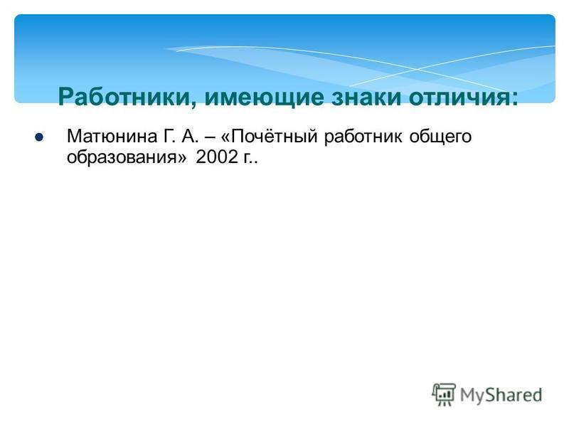 Работники, имеющие знаки отличия: Матюнина Г. А. – «Почётный работник общего образования» 2002 г..