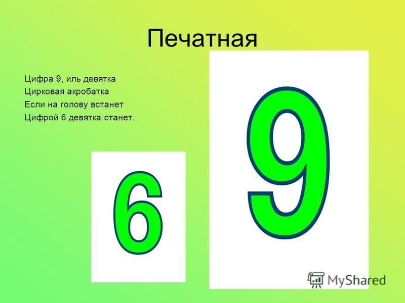 Печатная Цифра 9, иль девятка Цирковая акробатка Если на голову встанет Цифрой 6 девятка станет.