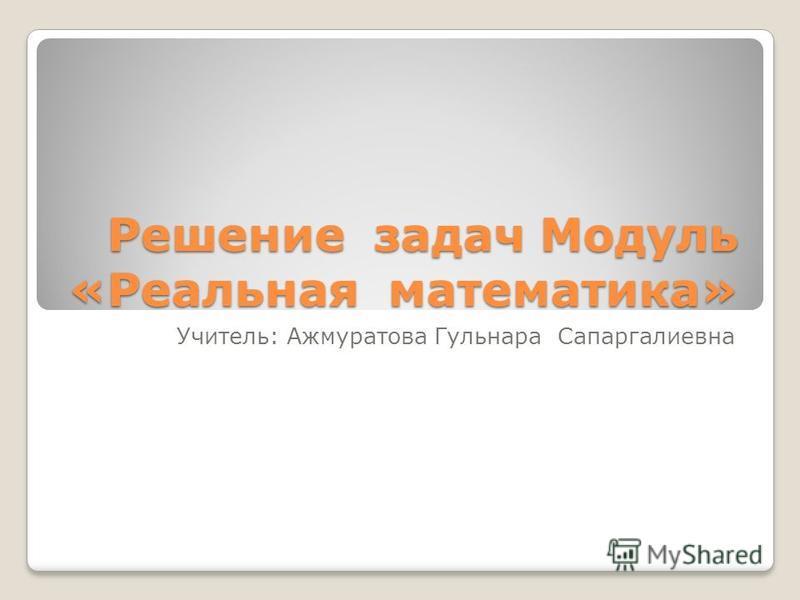 Решение задач Модуль «Реальная математика» Учитель: Ажмуратова Гульнара Сапаргалиевна