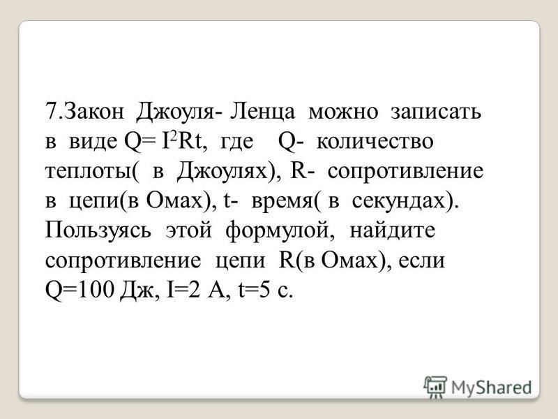 7. Закон Джоуля- Ленца можно записать в виде Q= I 2 Rt, где Q- количество теплоты( в Джоулях), R- сопротивление в цепи(в Омах), t- время( в секундах). Пользуясь этой формулой, найдите сопротивление цепи R(в Омах), если Q=100 Дж, I=2 А, t=5 с.