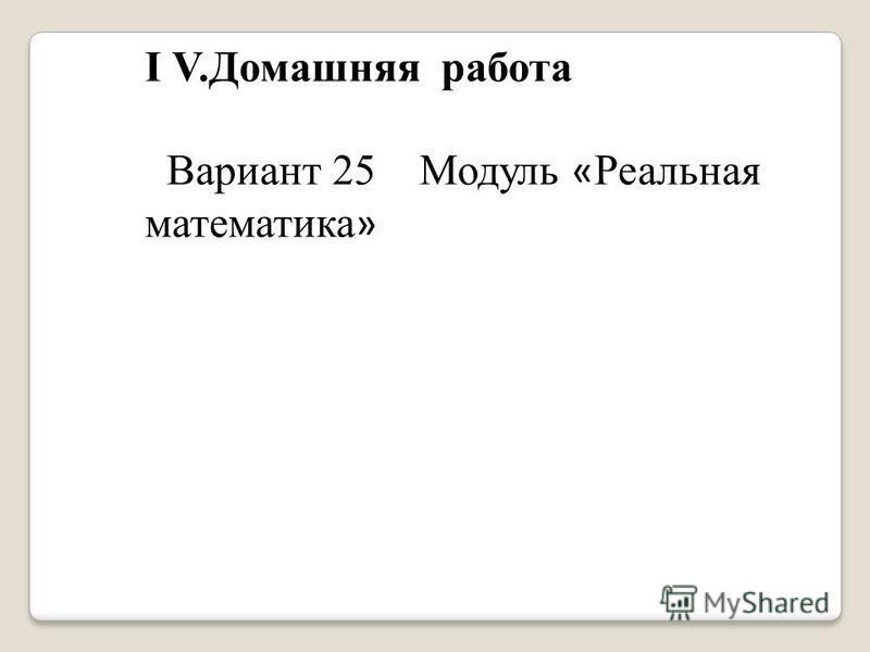 I V.Домашняя работа Вариант 25 Модуль « Реальная математика »