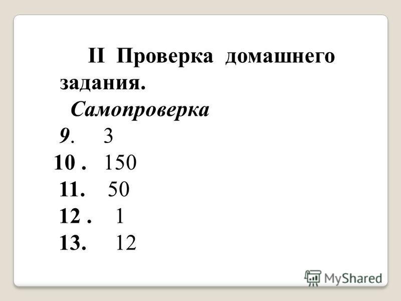 II Проверка домашнего задания. Самопроверка 9. 3 10. 150 11. 50 12. 1 13. 12