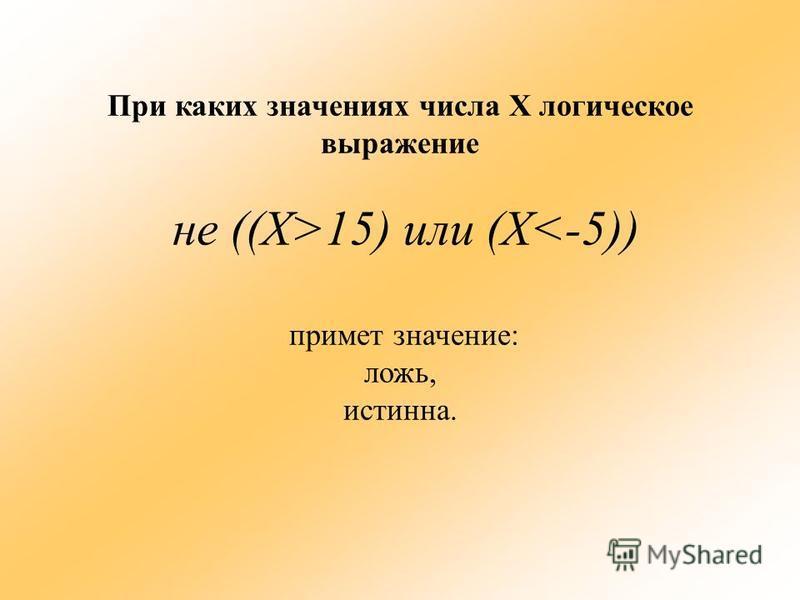При каких значениях числа Х логическое выражение не ((Х>15) или (Х<-5)) примет значение: ложь, истинна.