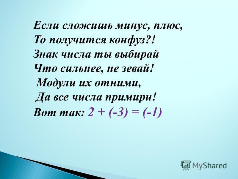 При сложении двух чисел Ты на знаки посмотри! Если одного названья, Модули ты их сложи! И пред суммой, непременно Ты поставь их «общий знак»: -2 плюс-3, станет с минусом пятак! Вот так : (-2) + (-3) = -5