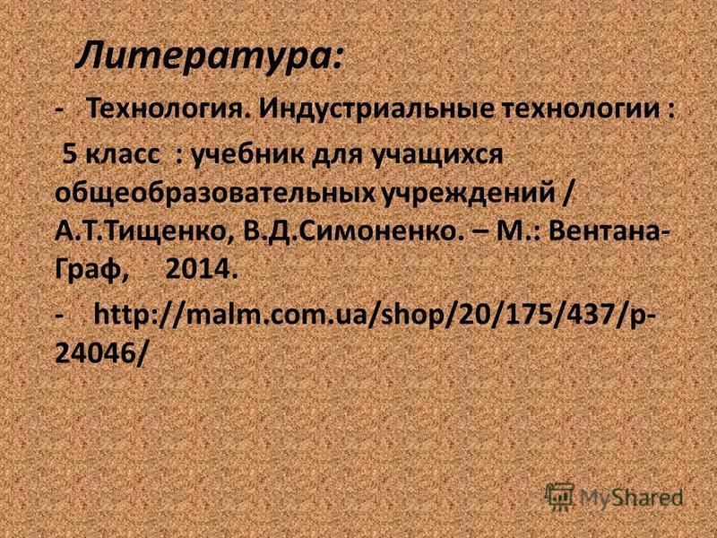 Литература: - Технология. Индустриальные технологии : 5 класс : учебник для учащихся общеобразовательных учреждений / А.Т.Тищенко, В.Д.Симоненко. – М.: Вентана- Граф, 2014. - http://malm.com.ua/shop/20/175/437/p- 24046/