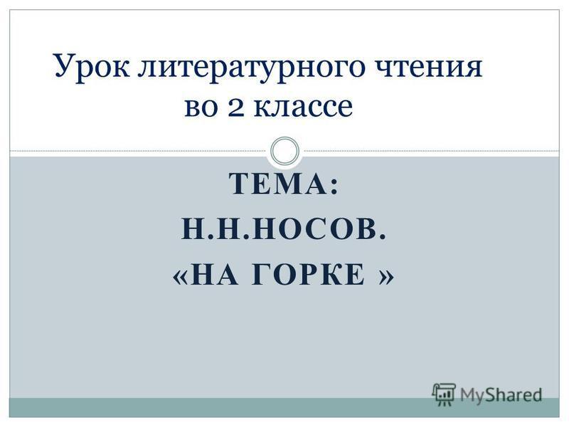 ТЕМА: Н.Н.НОСОВ. «НА ГОРКЕ » Урок литературного чтения во 2 классе