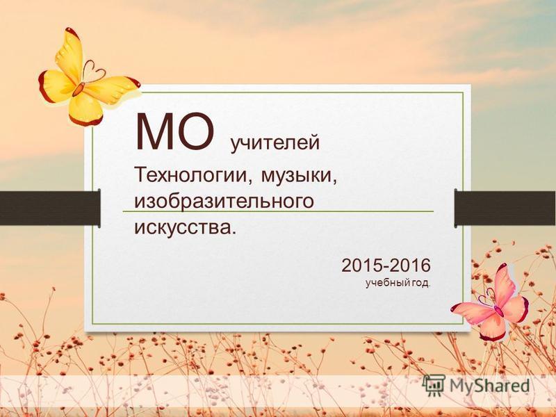 2015-2016 учебный год. МО учителей Технологии, музыки, изобразительного искусства.