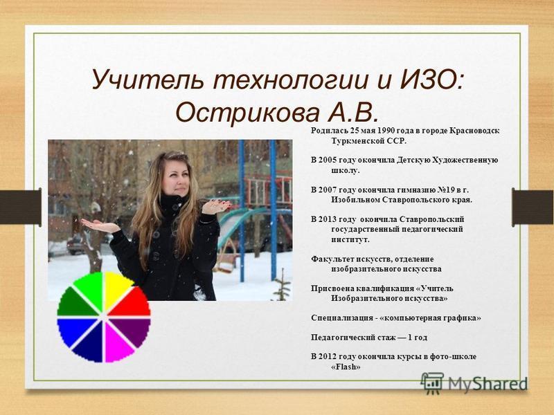 Учитель технологии и ИЗО: Острикова А.В. Родилась 25 мая 1990 года в городе Красноводск Туркменской ССР. В 2005 году окончила Детскую Художественную школу. В 2007 году окончила гимназию 19 в г. Изобильном Ставропольского края. В 2013 году окончила Ст
