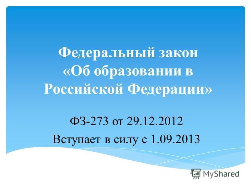 Федеральный закон «Об образовании в Российской Федерации» ФЗ-273 от 29.12.2012 Вступает в силу с 1.09.2013
