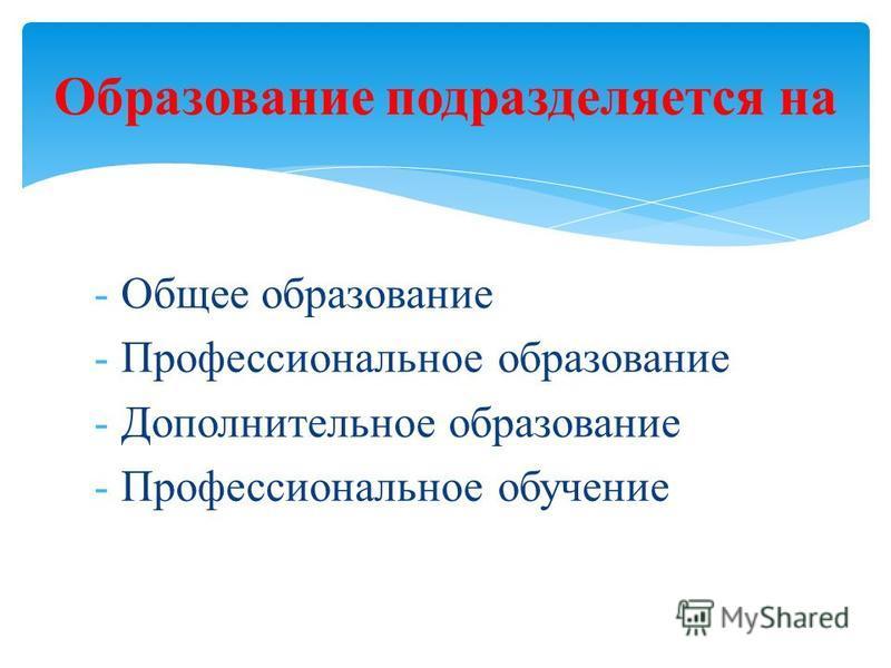 -Общее образование -Профессиональное образование -Дополнительное образование -Профессиональное обучение Образование подразделяется на
