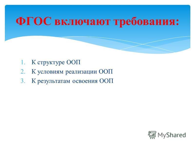 1. К структуре ООП 2. К условиям реализации ООП 3. К результатам освоения ООП ФГОС включают требования: