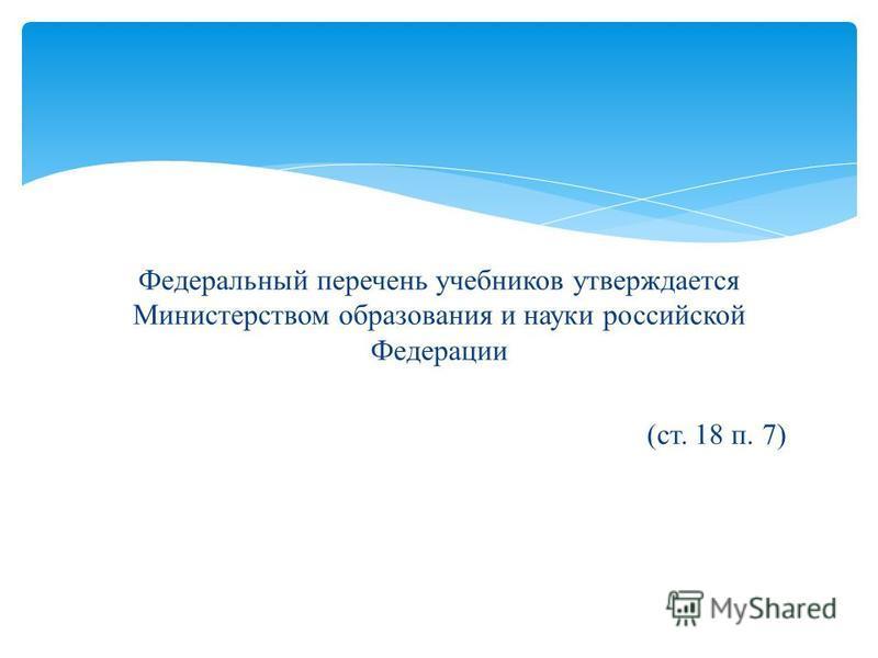 Федеральный перечень учебников утверждается Министерством образования и науки российской Федерации (ст. 18 п. 7)
