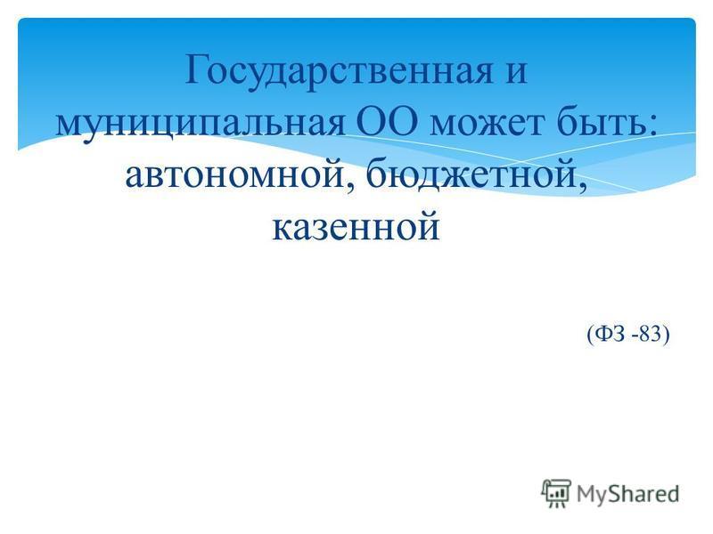 Государственная и муниципальная ОО может быть: автономной, бюджетной, казенной (ФЗ -83)