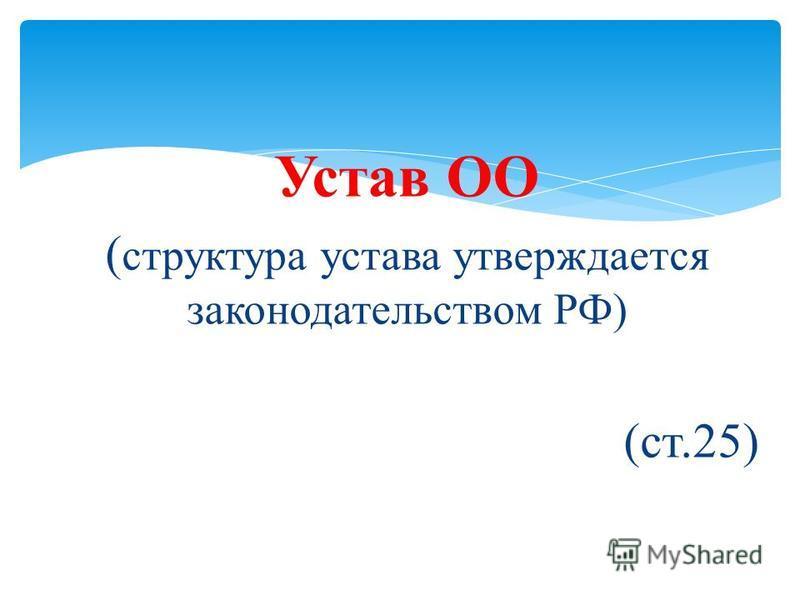 Устав ОО ( структура устава утверждается законодательством РФ) (ст.25)