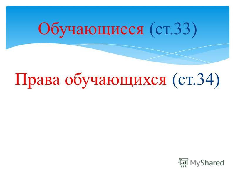 Обучающиеся (ст.33) Права обучающихся (ст.34)