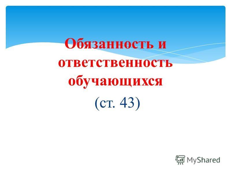 Обязанность и ответственность обучающихся (ст. 43)