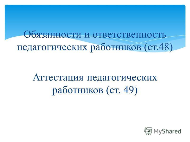 Обязанности и ответственность педагогических работников (ст.48) Аттестация педагогических работников (ст. 49)