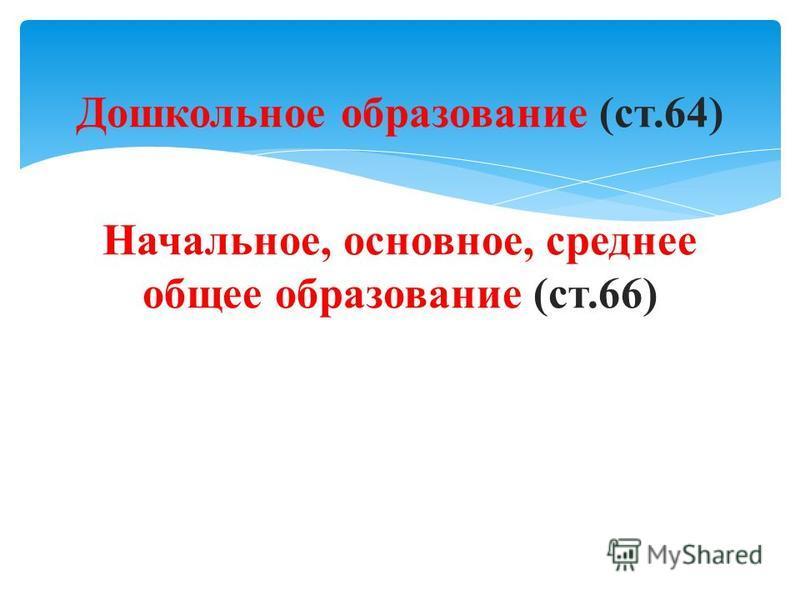Дошкольное образование (ст.64) Начальное, основное, среднее общее образование (ст.66)