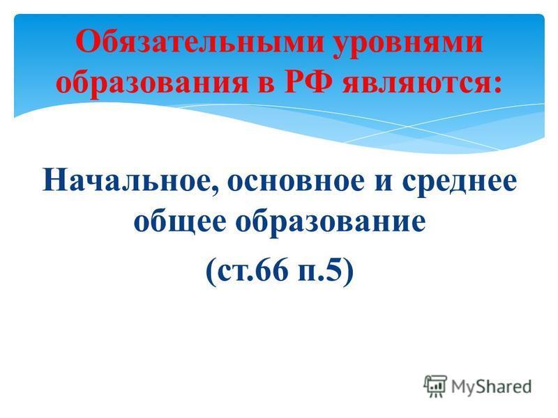 Обязательными уровнями образования в РФ являются: Начальное, основное и среднее общее образование (ст.66 п.5)