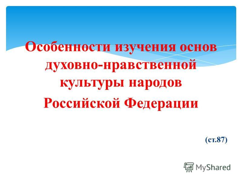Особенности изучения основ духовно-нравственной культуры народов Российской Федерации (ст.87)