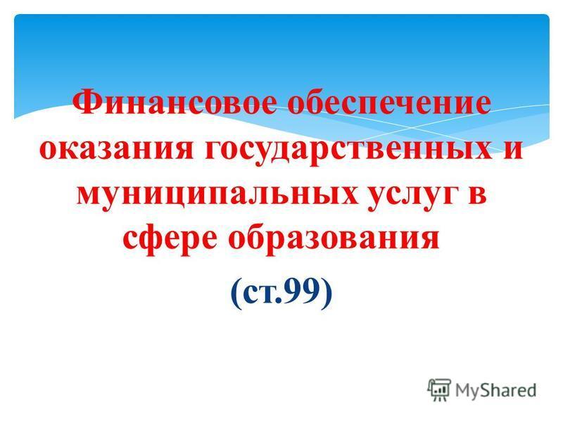 Финансовое обеспечение оказания государственных и муниципальных услуг в сфере образования (ст.99)