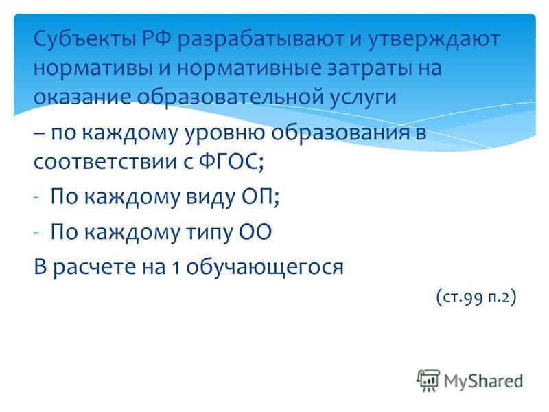 Субъекты РФ разрабатывают и утверждают нормативы и нормативные затраты на оказание образовательной услуги – по каждому уровню образования в соответствии с ФГОС; -По каждому виду ОП; -По каждому типу ОО В расчете на 1 обучающегося (ст.99 п.2)
