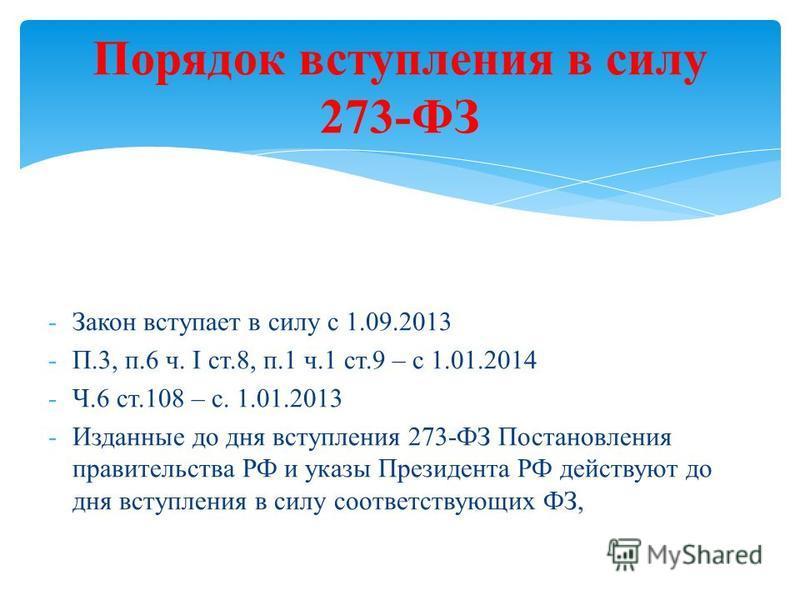 Порядок вступления в силу 273-ФЗ -Закон вступает в силу с 1.09.2013 -П.3, п.6 ч. I ст.8, п.1 ч.1 ст.9 – с 1.01.2014 -Ч.6 ст.108 – с. 1.01.2013 -Изданные до дня вступления 273-ФЗ Постановления правительства РФ и указы Президента РФ действуют до дня вс
