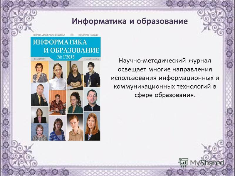 Научно-методический журнал освещает многие направления использования информационных и коммуникационных технологий в сфере образования. Информатика и образование